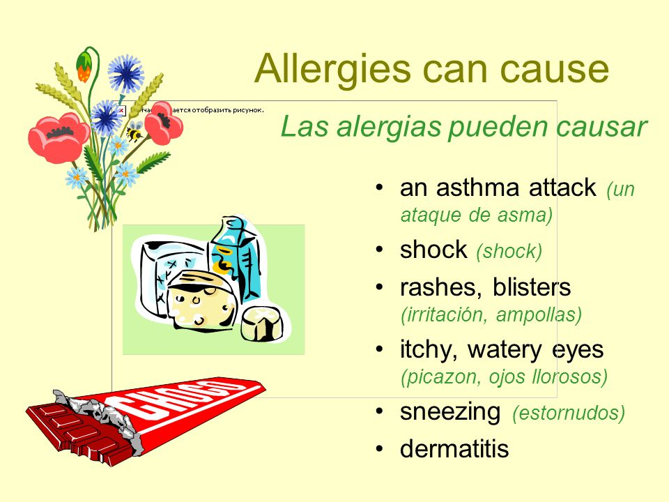 Allergies can cause an asthma attack (un ataque de asma) shock (shock) rashes, blisters (irritación, ampollas) itchy, watery eyes (picazon, ojos lloro