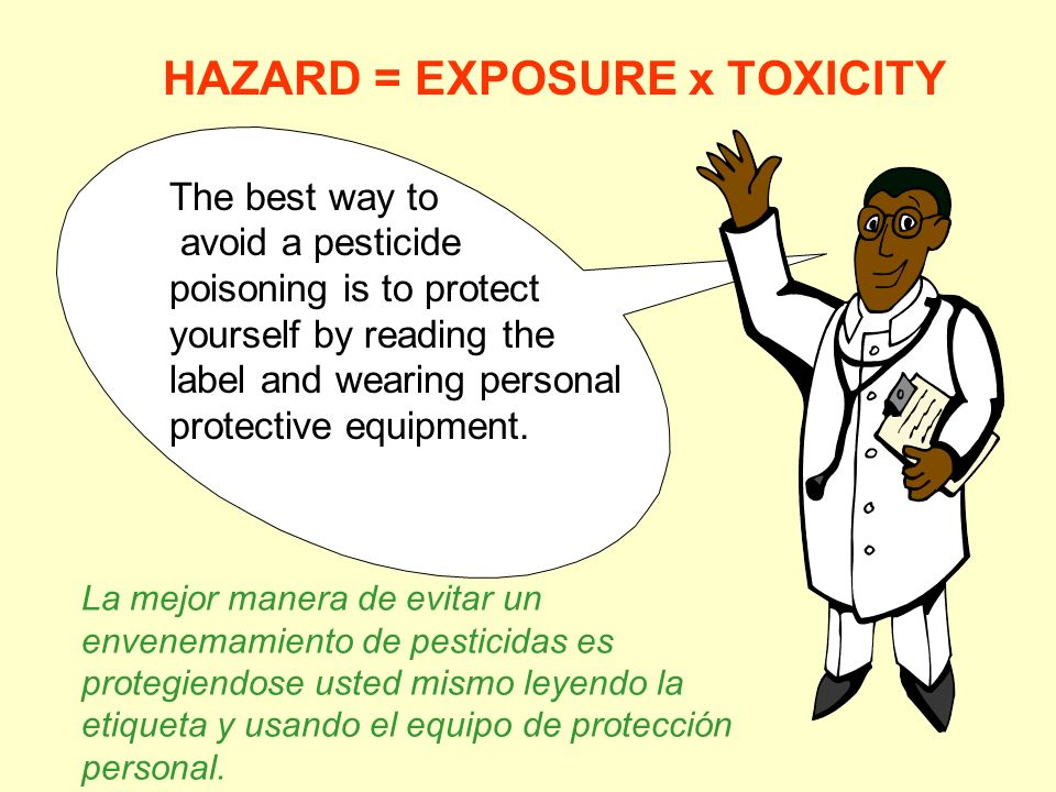 HAZARD = EXPOSURE x TOXICITY The best way to avoid a pesticide poisoning is to protect yourself by reading the label and wearing personal protective e