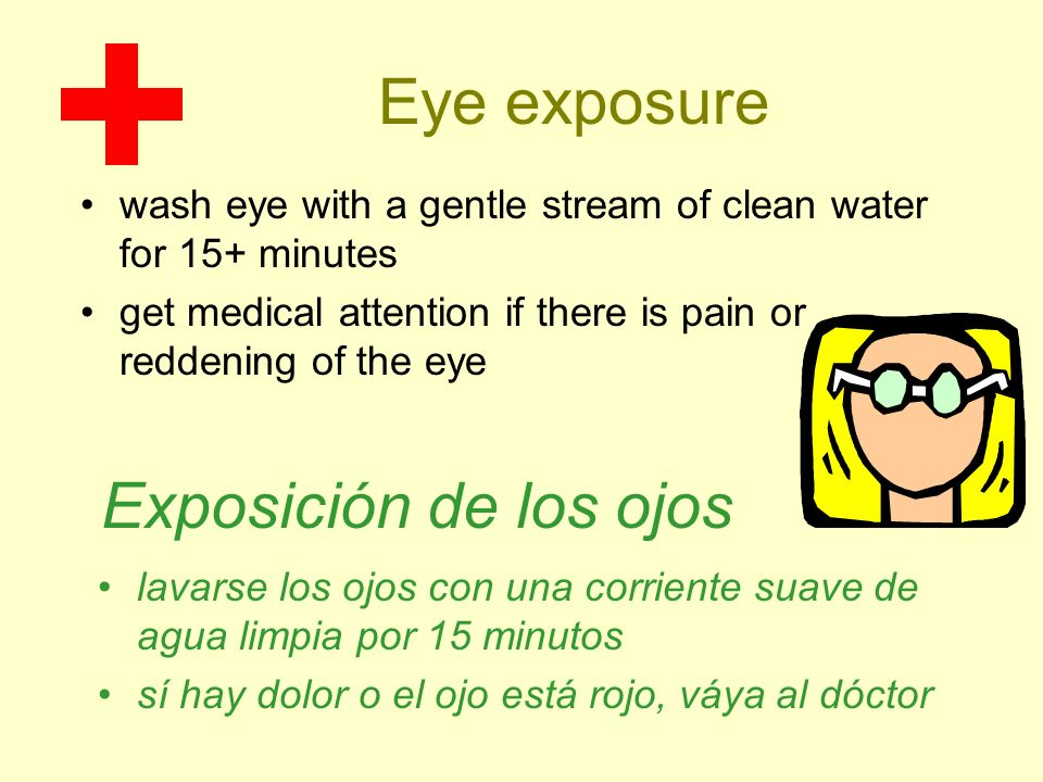Eye exposure wash eye with a gentle stream of clean water for 15+ minutes get medical attention if there is pain or reddening of the eye Exposición de
