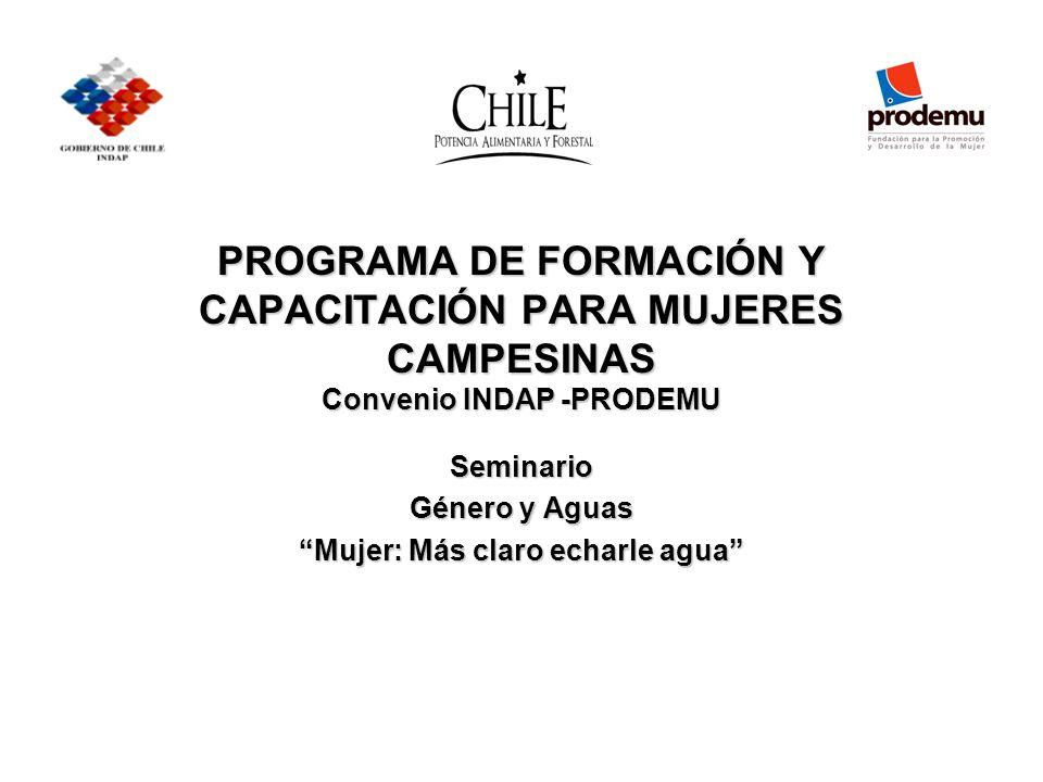 PROGRAMA DE FORMACIÓN Y CAPACITACIÓN PARA MUJERES CAMPESINAS Convenio INDAP -PRODEMU Seminario Género y Aguas Mujer: Más claro echarle agua