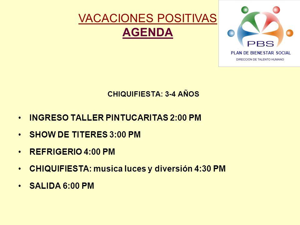 CHIQUIFIESTA: 3-4 AÑOS INGRESO TALLER PINTUCARITAS 2:00 PM SHOW DE TITERES 3:00 PM REFRIGERIO 4:00 PM CHIQUIFIESTA: musica luces y diversión 4:30 PM SALIDA 6:00 PM VACACIONES POSITIVAS AGENDA PLAN DE BIENESTAR SOCIAL