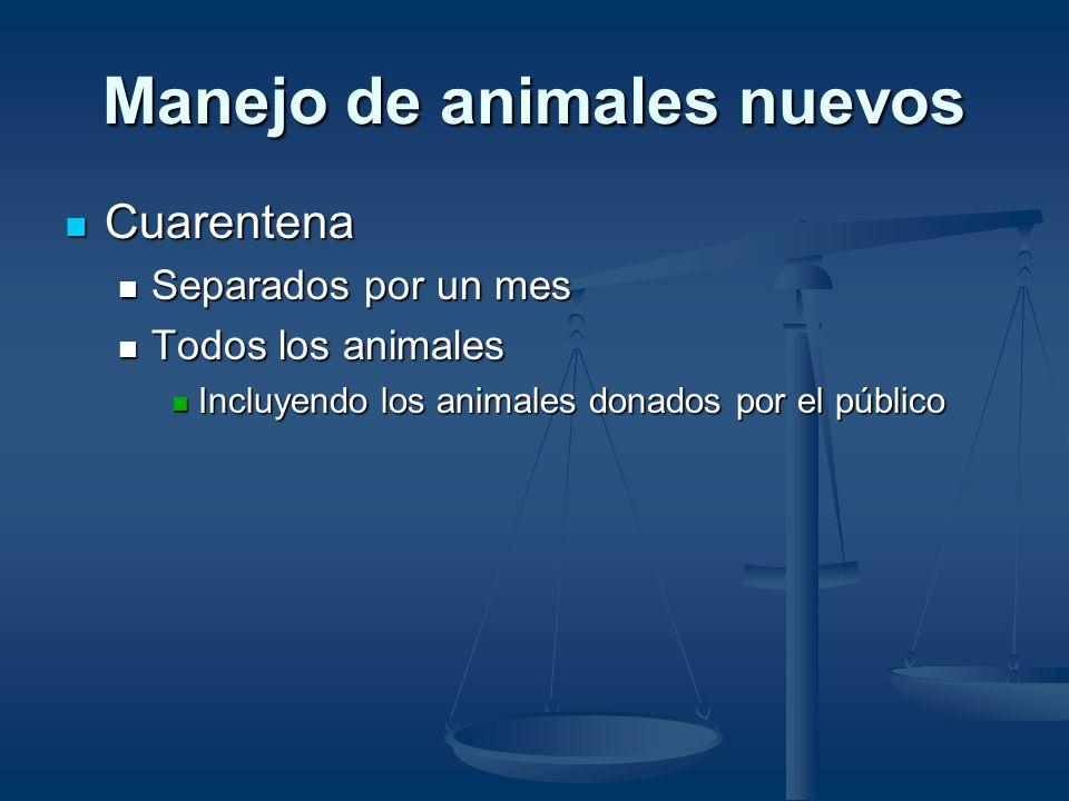 Manejo de animales nuevos Cuarentena Cuarentena Separados por un mes Separados por un mes Todos los animales Todos los animales Incluyendo los animales donados por el público Incluyendo los animales donados por el público