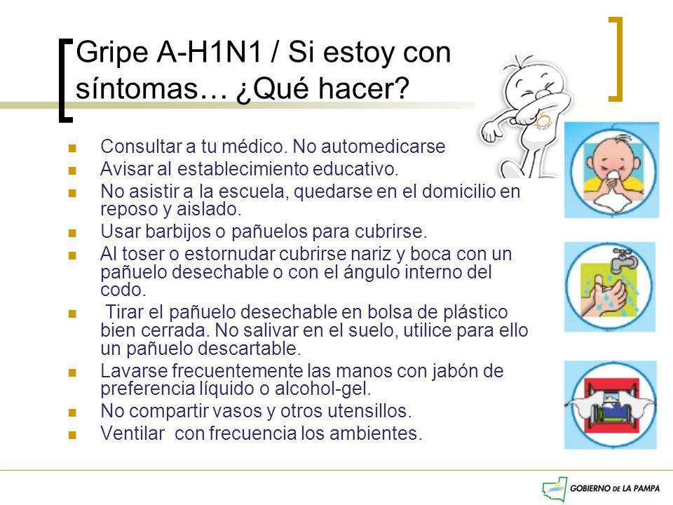 Gripe A-H1N1 / Si estoy con síntomas… ¿Qué hacer? Consultar a tu médico. No automedicarse Avisar al establecimiento educativo. No asistir a la escuela