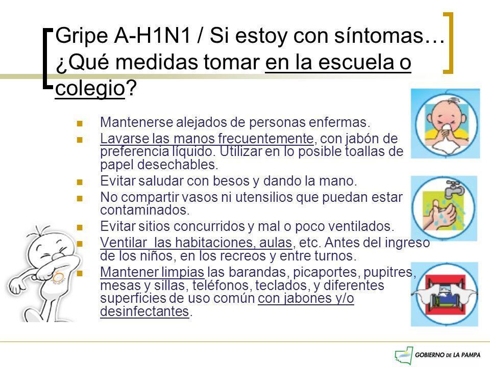 Gripe A-H1N1 / Si estoy con síntomas… ¿Qué medidas tomar en la escuela o colegio? Mantenerse alejados de personas enfermas. Lavarse las manos frecuent