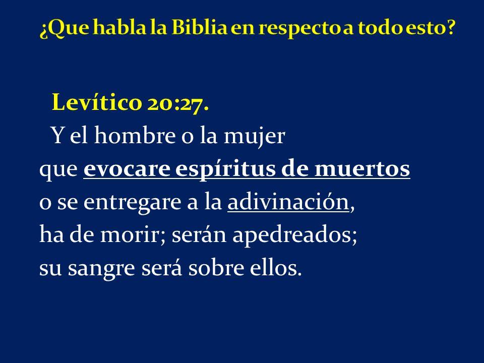 Levítico 20:27. Y el hombre o la mujer que evocare espíritus de muertos o se entregare a la adivinación, ha de morir; serán apedreados; su sangre será