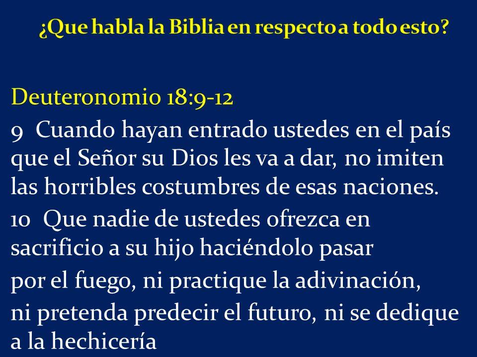 Deuteronomio 18:9-12 9 Cuando hayan entrado ustedes en el país que el Señor su Dios les va a dar, no imiten las horribles costumbres de esas naciones.