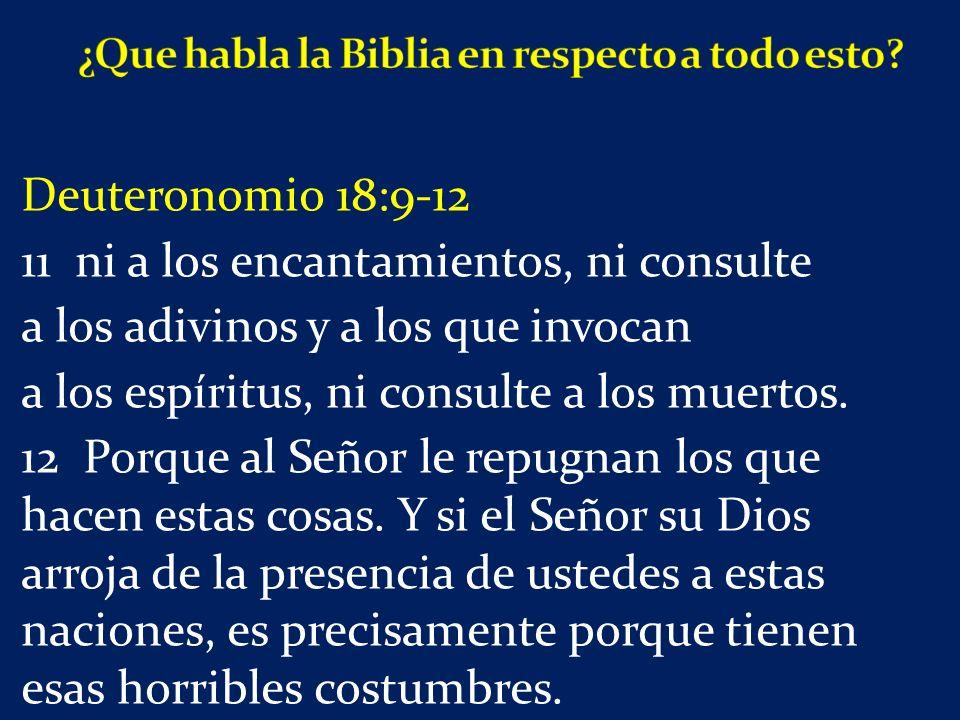 Deuteronomio 18:9-12 11 ni a los encantamientos, ni consulte a los adivinos y a los que invocan a los espíritus, ni consulte a los muertos.