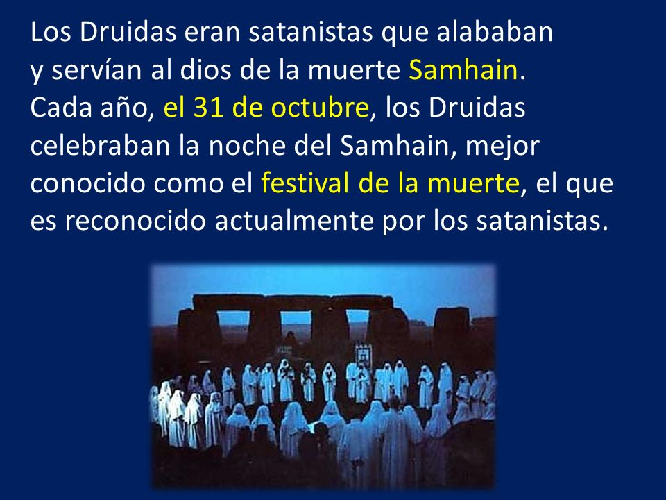 Los Druidas eran satanistas que alababan y servían al dios de la muerte Samhain. Cada año, el 31 de octubre, los Druidas celebraban la noche del Samha