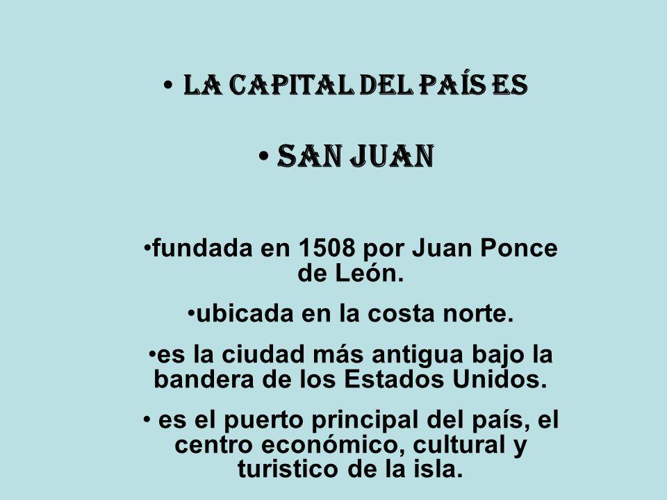 La Capital del país es San Juan fundada en 1508 por Juan Ponce de León. ubicada en la costa norte. es la ciudad más antigua bajo la bandera de los Est