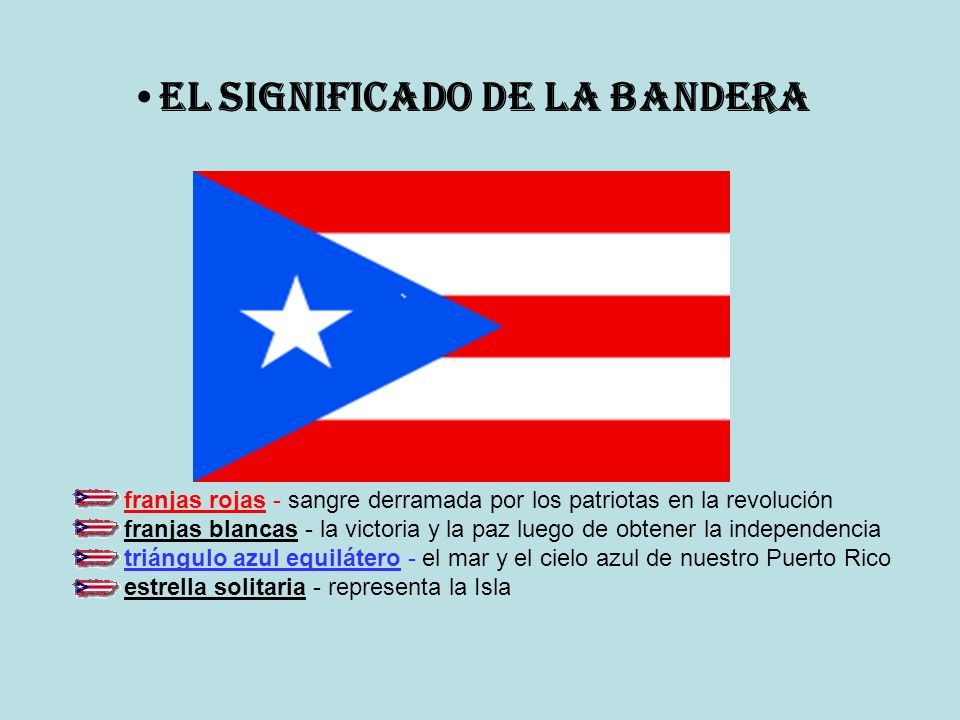 franjas rojas - sangre derramada por los patriotas en la revolución franjas blancas - la victoria y la paz luego de obtener la independencia triángulo azul equilátero - el mar y el cielo azul de nuestro Puerto Rico estrella solitaria - representa la Isla El Significado de la Bandera