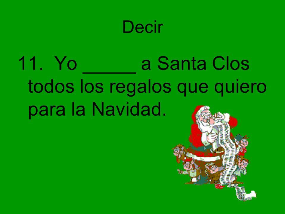 Decir 11. Yo _____ a Santa Clos todos los regalos que quiero para la Navidad.