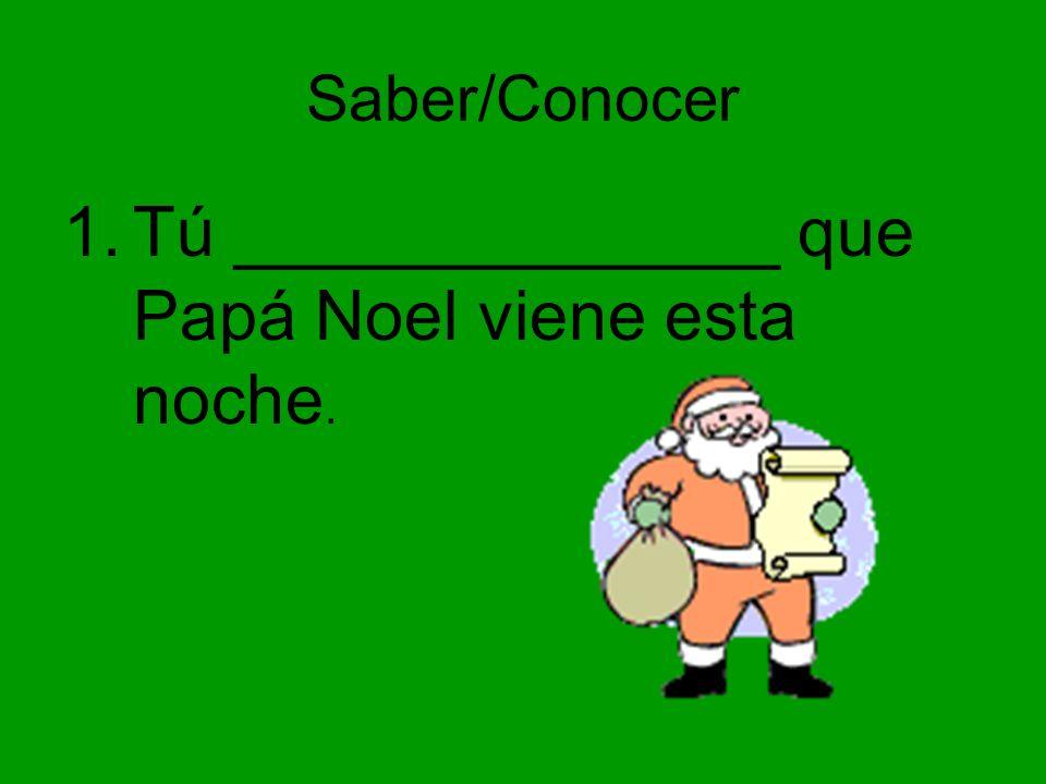 Saber/Conocer 1.Tú ______________ que Papá Noel viene esta noche.