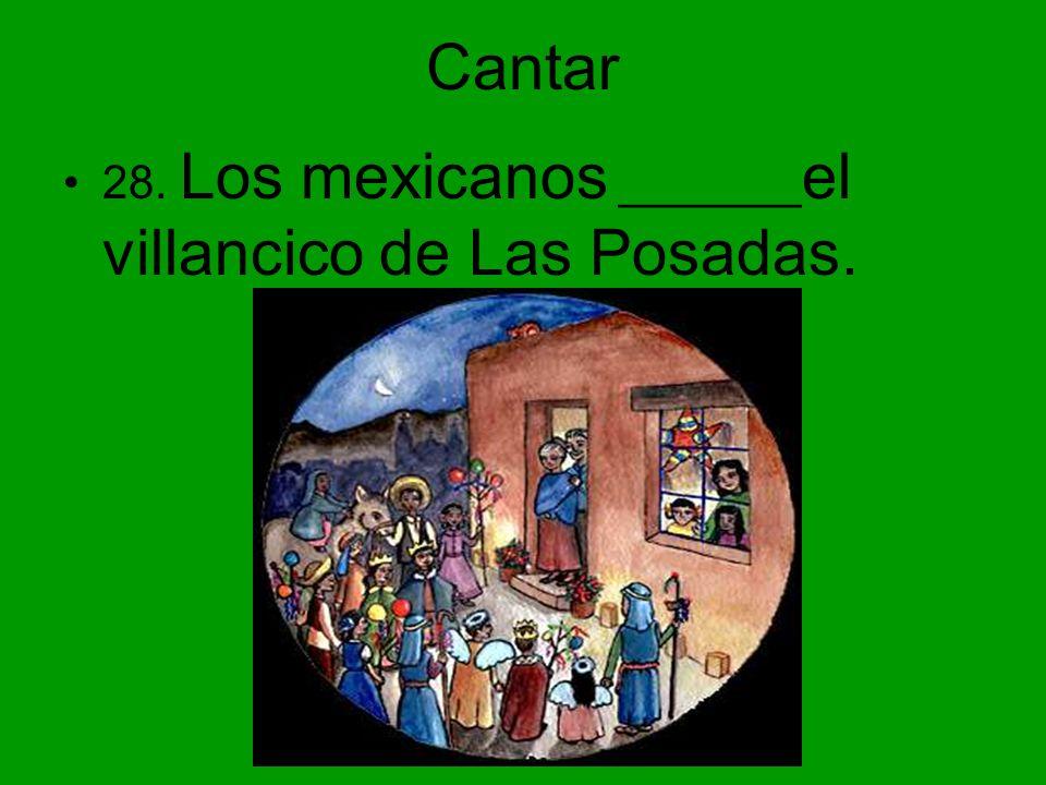 Cantar 28. Los mexicanos _______ el villancico de Las Posadas.