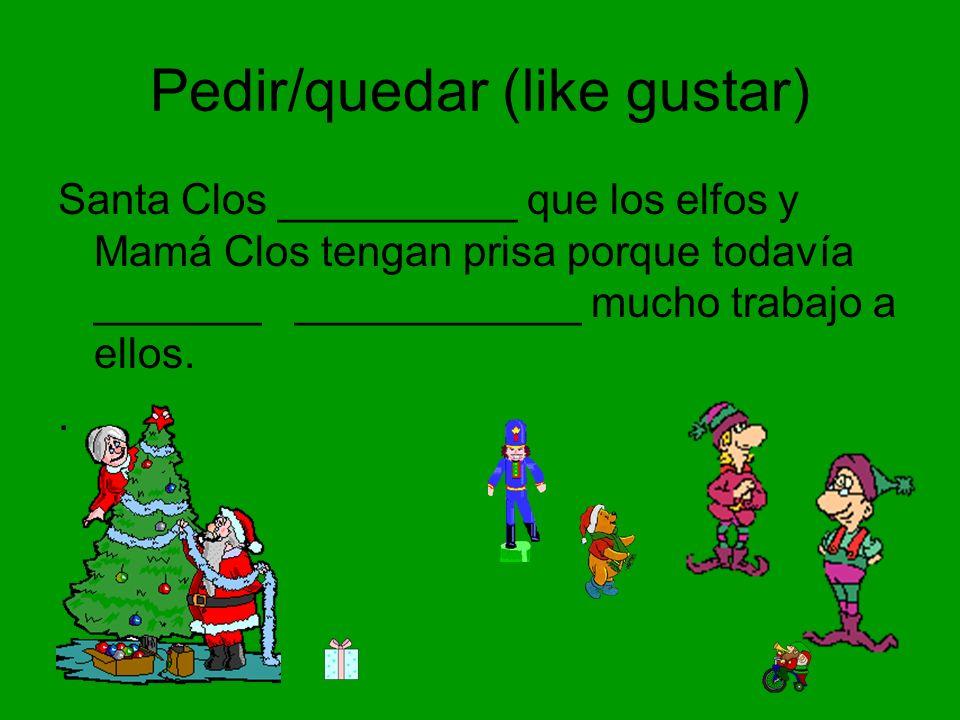 Pedir/quedar (like gustar) Santa Clos __________ que los elfos y Mamá Clos tengan prisa porque todavía _______ ____________ mucho trabajo a ellos..