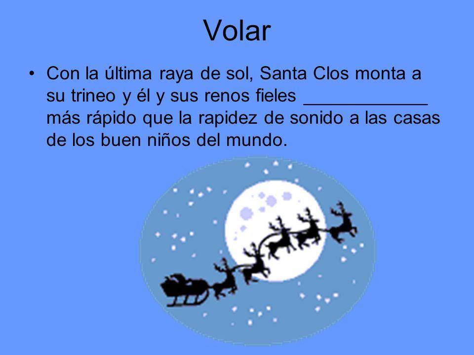 Volar Con la última raya de sol, Santa Clos monta a su trineo y él y sus renos fieles ____________ más rápido que la rapidez de sonido a las casas de