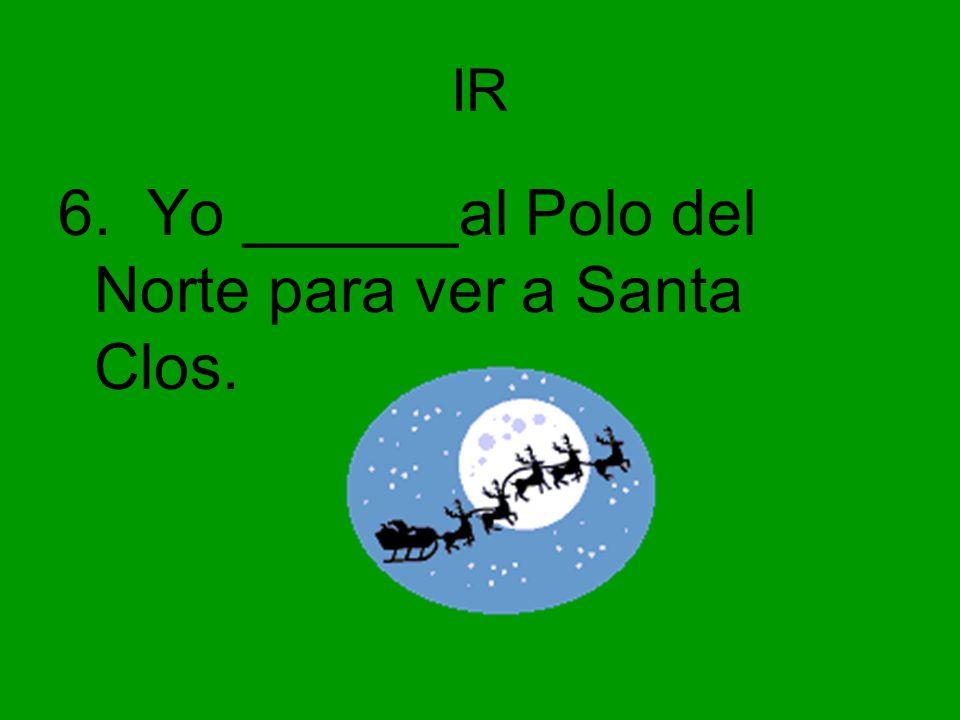IR 6. Yo ______al Polo del Norte para ver a Santa Clos.