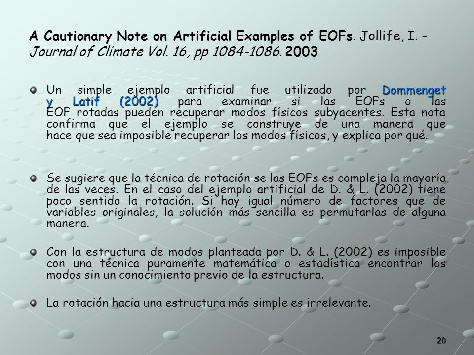 20 A Cautionary Note on Artificial Examples of EOFs. Jollife, I. - Journal of Climate Vol. 16, pp 1084-1086. 2003 Dommenget y Latif (2002) Un simple e