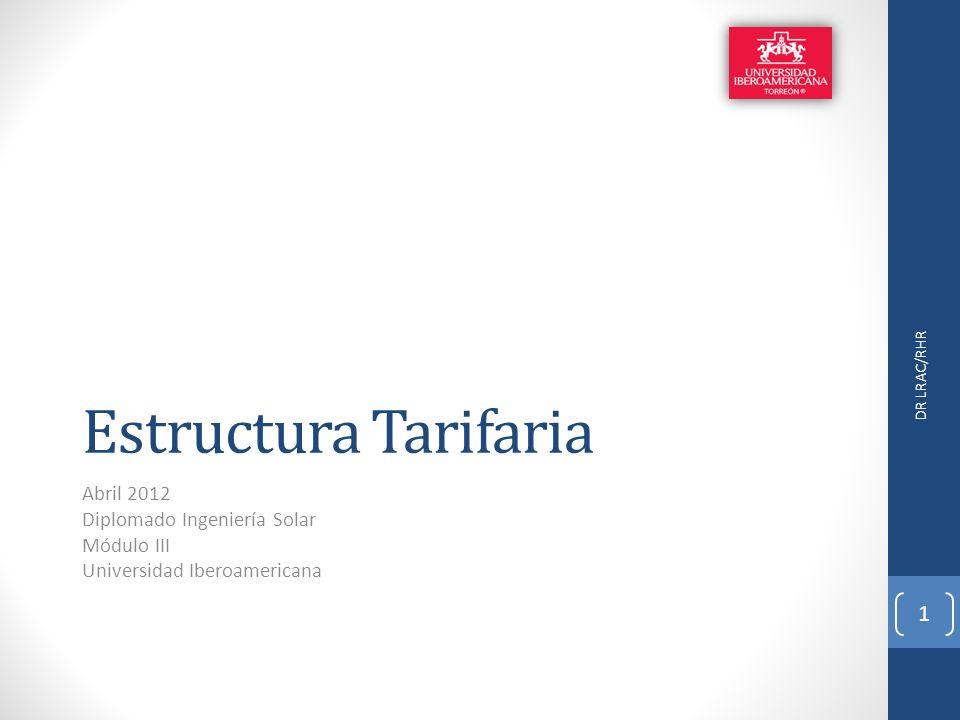 Estructura Tarifaria Abril 2012 Diplomado Ingeniería Solar Módulo III Universidad Iberoamericana DR LRAC/RHR 1