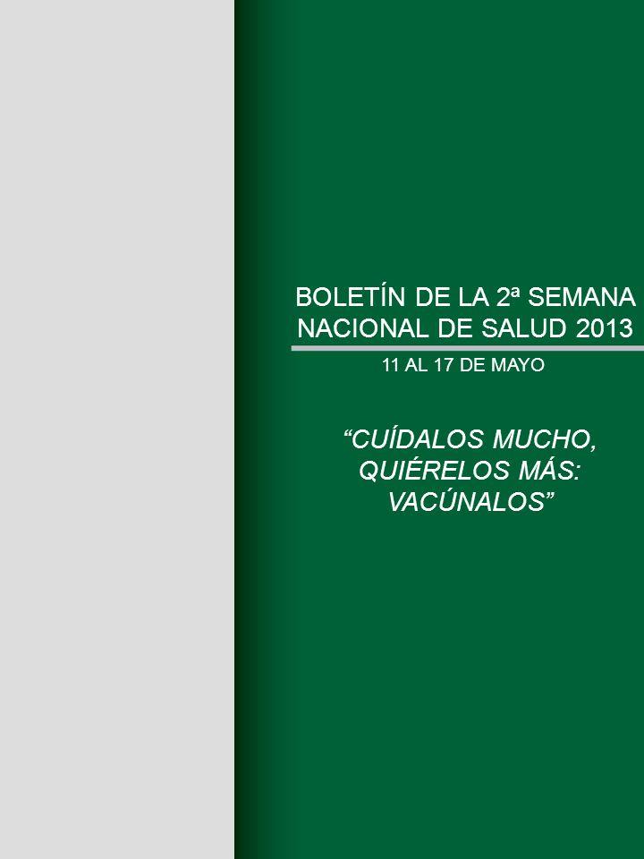 BOLETÍN DE LA 2ª SEMANA NACIONAL DE SALUD 2013 11 AL 17 DE MAYO CUÍDALOS MUCHO, QUIÉRELOS MÁS: VACÚNALOS