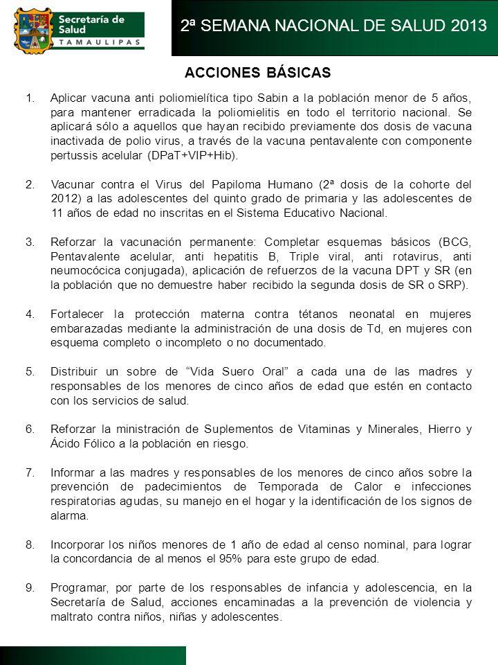 ACCIONES BÁSICAS 2ª SEMANA NACIONAL DE SALUD 2013 1.Aplicar vacuna anti poliomielítica tipo Sabin a la población menor de 5 años, para mantener erradi