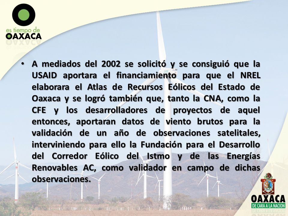 En abril del 2003 se entrega el Atlas de Recursos Eólicos al Gobierno del Estado, a través de la entonces Secretaría de Desarrollo Industrial y Comercial, hoy Secretaría de Economía, resultando en una potencia instalable al sur del Istmo de Tehuantepec de 15.000 MW, siendo 6.000 MW rentables, de acuerdo al actual marco regulatorio federal y 9.000 MW viables en el largo plazo.