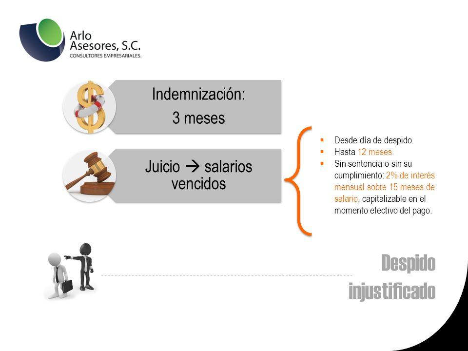 Despido injustificado Indemnización: 3 meses Juicio salarios vencidos Desde día de despido.