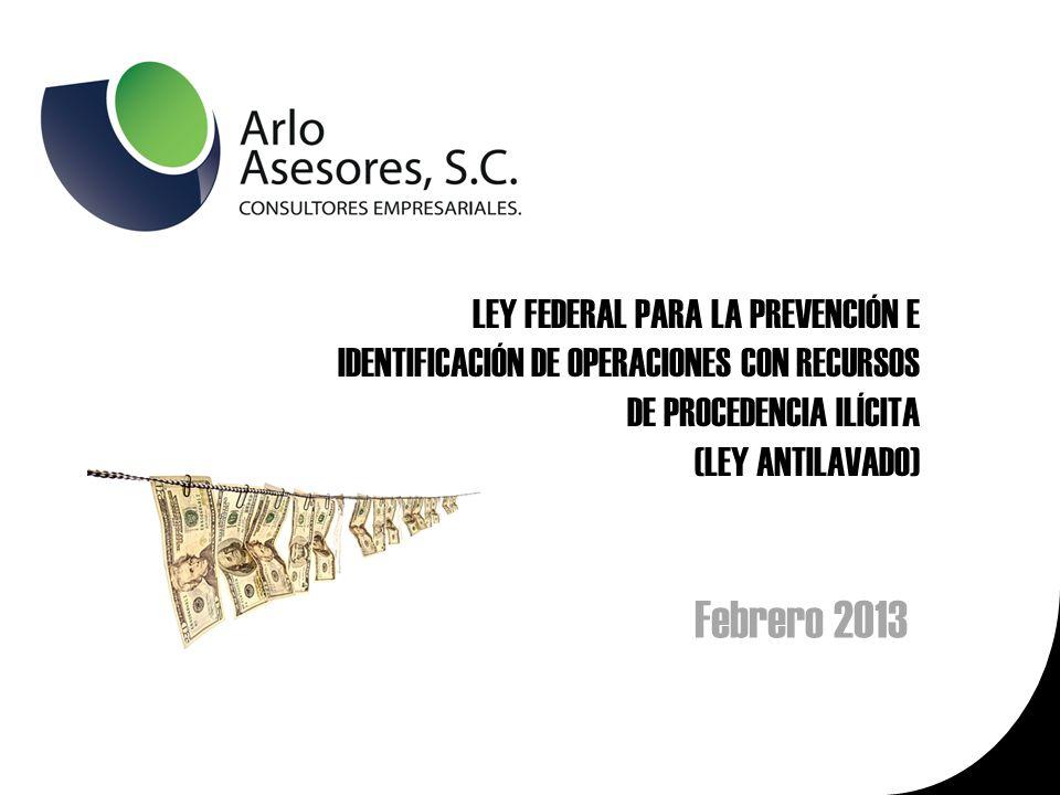 LEY FEDERAL PARA LA PREVENCIÓN E IDENTIFICACIÓN DE OPERACIONES CON RECURSOS DE PROCEDENCIA ILÍCITA (LEY ANTILAVADO) Febrero 2013