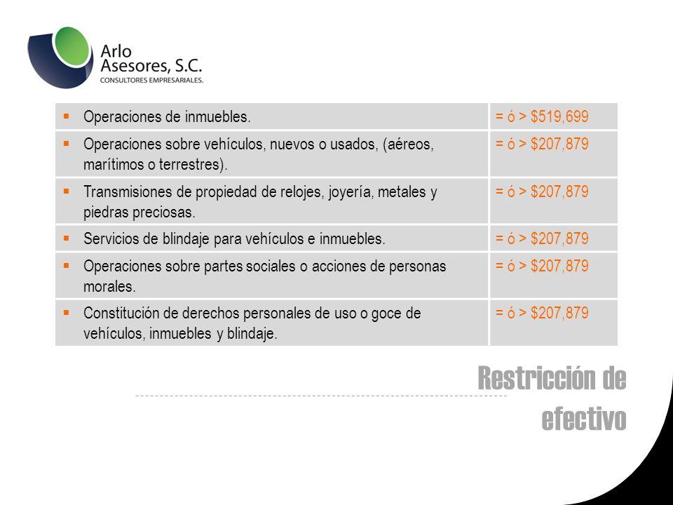 Restricción de efectivo Operaciones de inmuebles.= ó > $519,699 Operaciones sobre vehículos, nuevos o usados, (aéreos, marítimos o terrestres).
