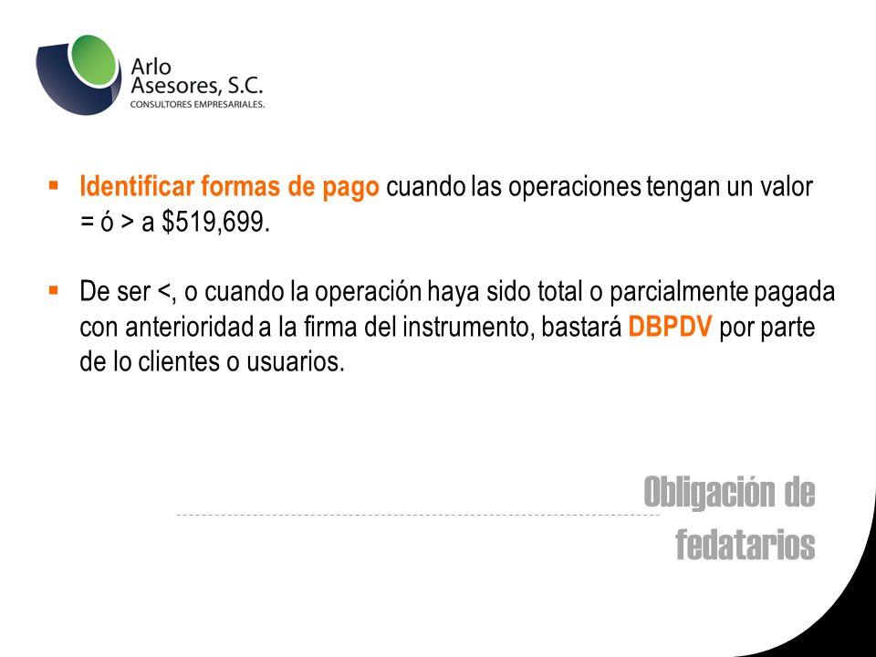 Obligación de fedatarios Identificar formas de pago cuando las operaciones tengan un valor = ó > a $519,699.