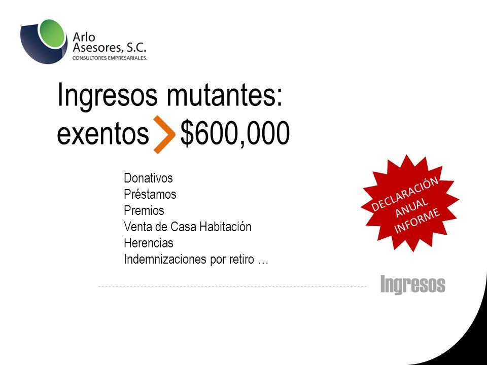 Ingresos Ingresos mutantes: exentos $600,000 Donativos Préstamos Premios Venta de Casa Habitación Herencias Indemnizaciones por retiro … DECLARACIÓN ANUAL INFORME