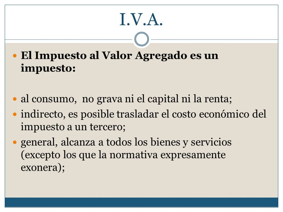 I.V.A. El Impuesto al Valor Agregado es un impuesto: al consumo, no grava ni el capital ni la renta; indirecto, es posible trasladar el costo económic