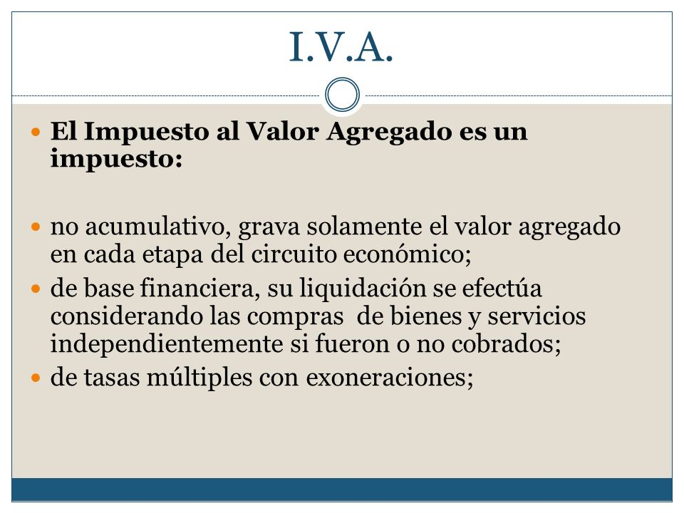 I.V.A. El Impuesto al Valor Agregado es un impuesto: no acumulativo, grava solamente el valor agregado en cada etapa del circuito económico; de base f