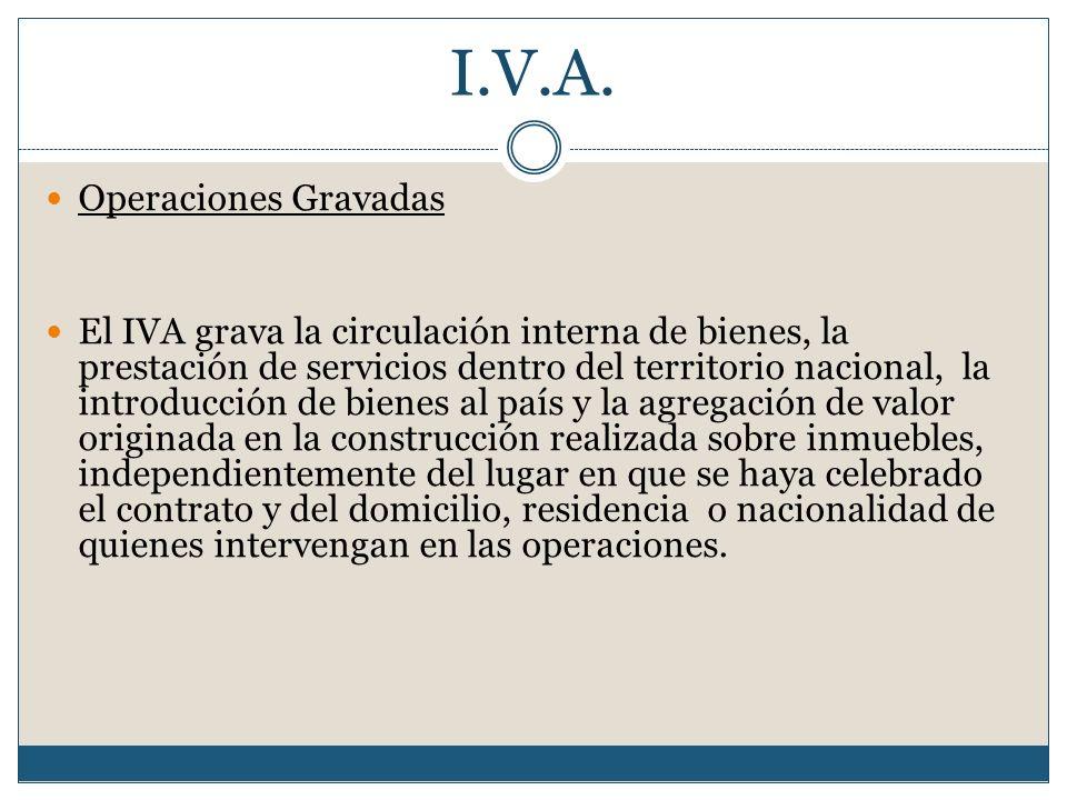 I.V.A. Operaciones Gravadas El IVA grava la circulación interna de bienes, la prestación de servicios dentro del territorio nacional, la introducción