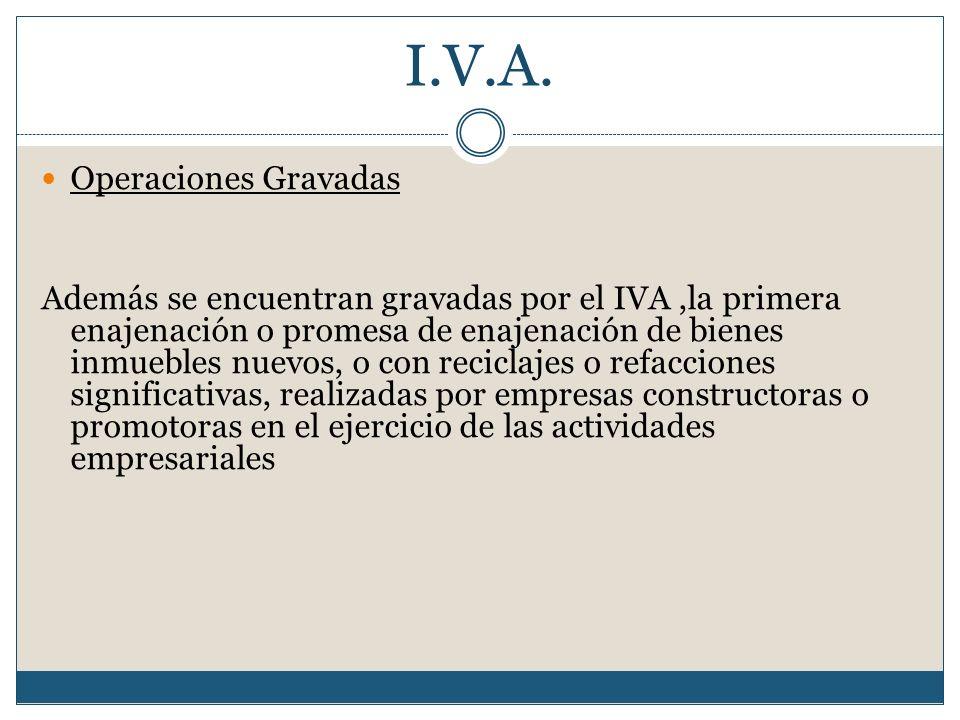 I.V.A. Operaciones Gravadas Además se encuentran gravadas por el IVA,la primera enajenación o promesa de enajenación de bienes inmuebles nuevos, o con