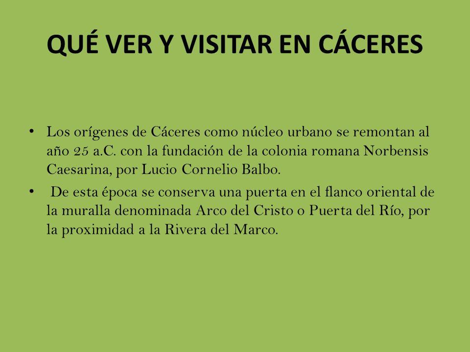 QUÉ VER Y VISITAR EN CÁCERES Los orígenes de Cáceres como núcleo urbano se remontan al año 25 a.C. con la fundación de la colonia romana Norbensis Cae