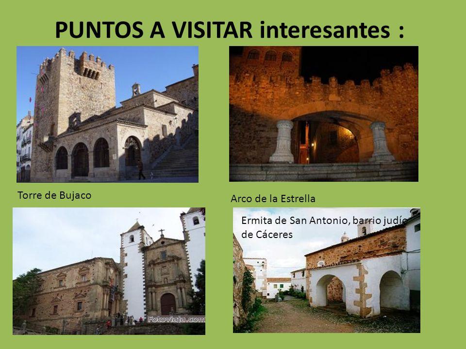 PUNTOS A VISITAR interesantes : Torre de Bujaco Arco de la Estrella Ermita de San Antonio, barrio judío de Cáceres