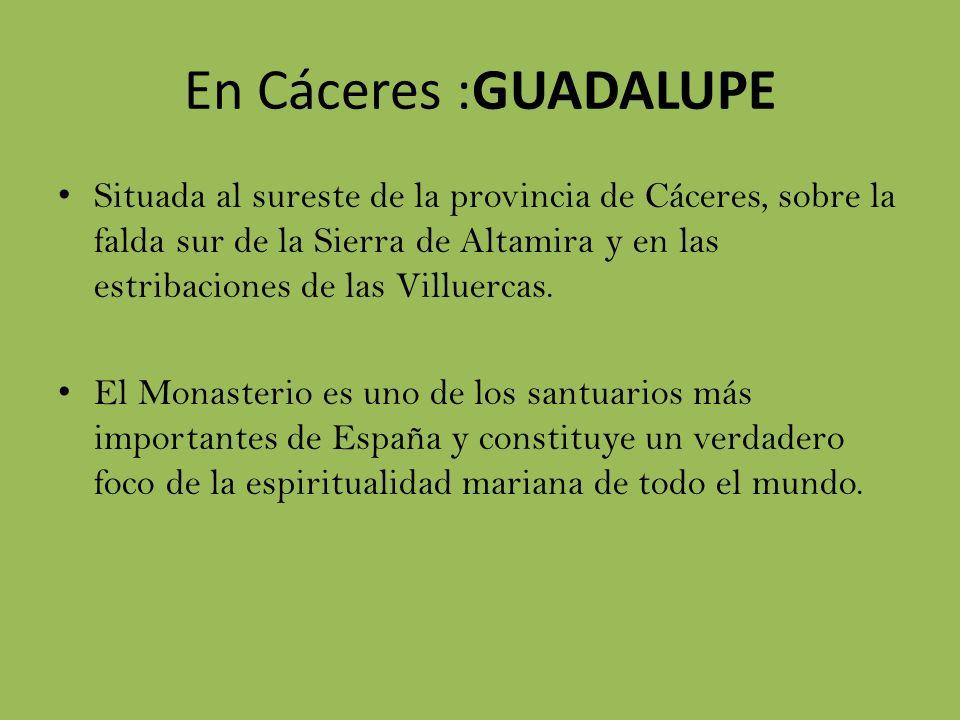 En Cáceres :GUADALUPE Situada al sureste de la provincia de Cáceres, sobre la falda sur de la Sierra de Altamira y en las estribaciones de las Villuercas.
