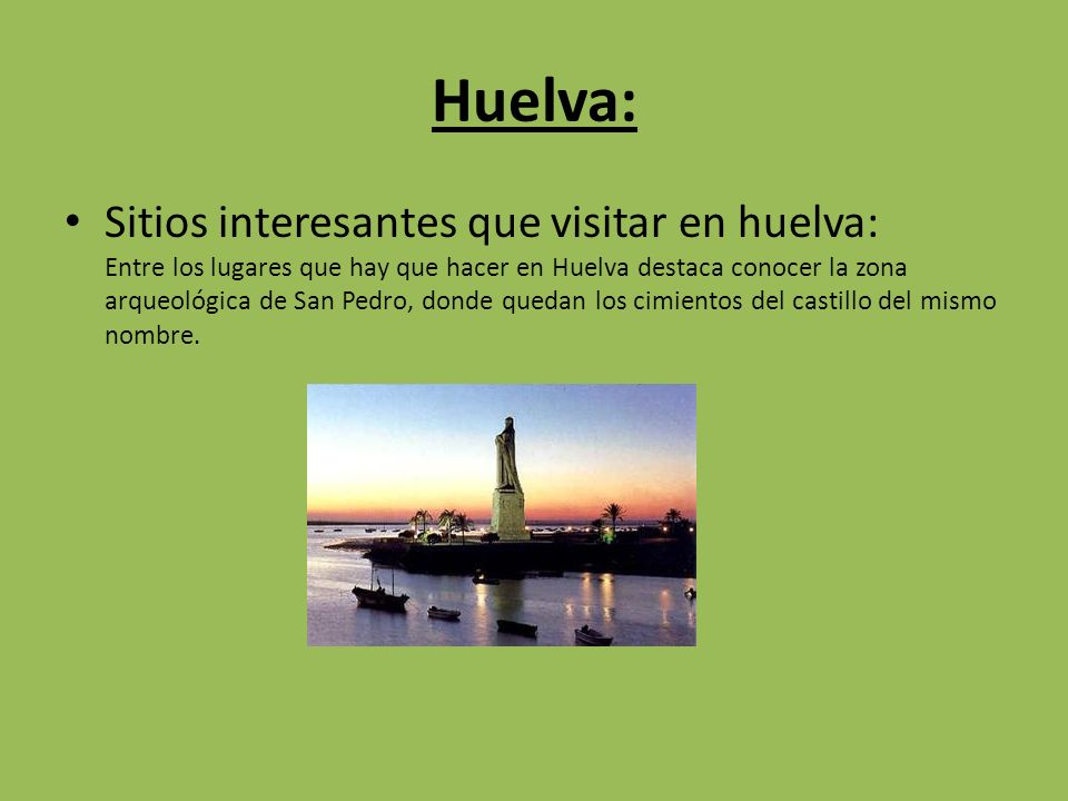 Huelva: Sitios interesantes que visitar en huelva: Entre los lugares que hay que hacer en Huelva destaca conocer la zona arqueológica de San Pedro, donde quedan los cimientos del castillo del mismo nombre.