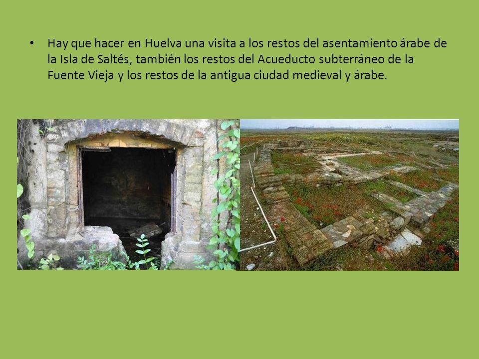Hay que hacer en Huelva una visita a los restos del asentamiento árabe de la Isla de Saltés, también los restos del Acueducto subterráneo de la Fuente Vieja y los restos de la antigua ciudad medieval y árabe.