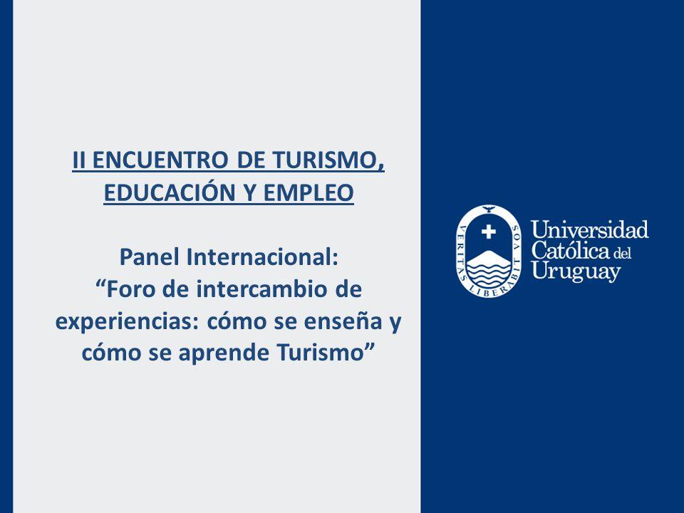 II ENCUENTRO DE TURISMO, EDUCACIÓN Y EMPLEO Panel Internacional: Foro de intercambio de experiencias: cómo se enseña y cómo se aprende Turismo