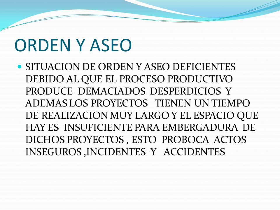 ORDEN Y ASEO SITUACION DE ORDEN Y ASEO DEFICIENTES DEBIDO AL QUE EL PROCESO PRODUCTIVO PRODUCE DEMACIADOS DESPERDICIOS Y ADEMAS LOS PROYECTOS TIENEN U