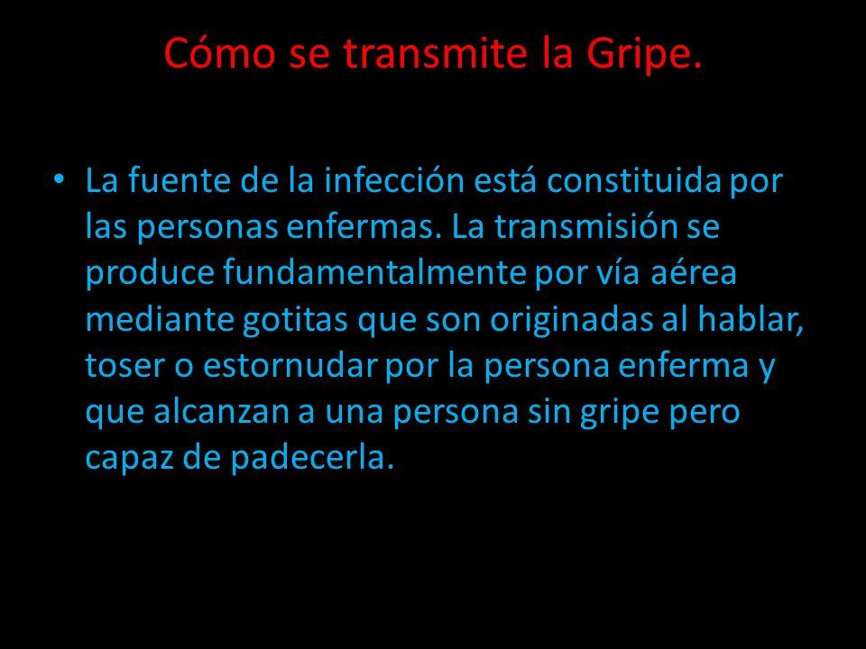 Cómo se transmite la Gripe. La fuente de la infección está constituida por las personas enfermas. La transmisión se produce fundamentalmente por vía a