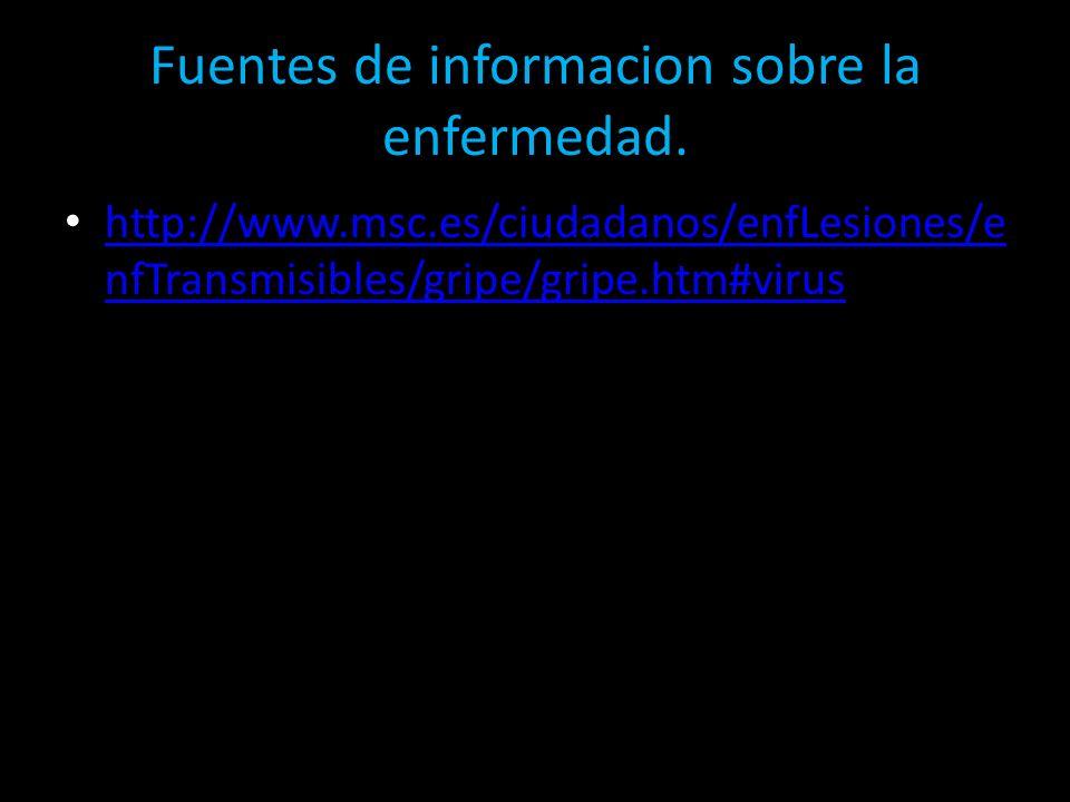 Fuentes de informacion sobre la enfermedad. http://www.msc.es/ciudadanos/enfLesiones/e nfTransmisibles/gripe/gripe.htm#virus http://www.msc.es/ciudada