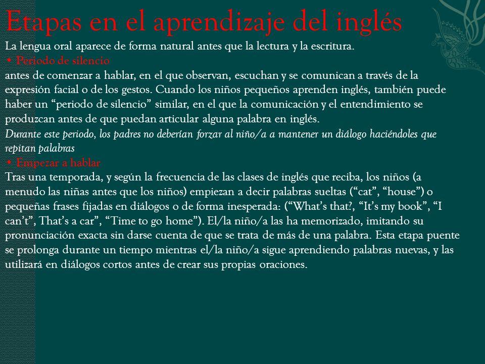 Etapas en el aprendizaje del inglés La lengua oral aparece de forma natural antes que la lectura y la escritura. Periodo de silencio antes de comenzar