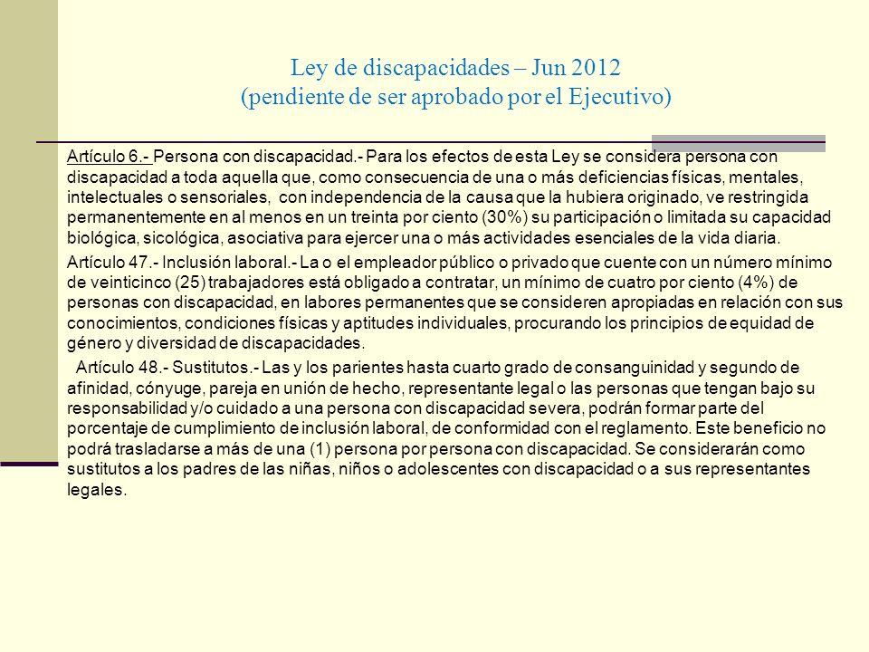 Ley de discapacidades – Jun 2012 (pendiente de ser aprobado por el Ejecutivo) Artículo 6.- Persona con discapacidad.- Para los efectos de esta Ley se