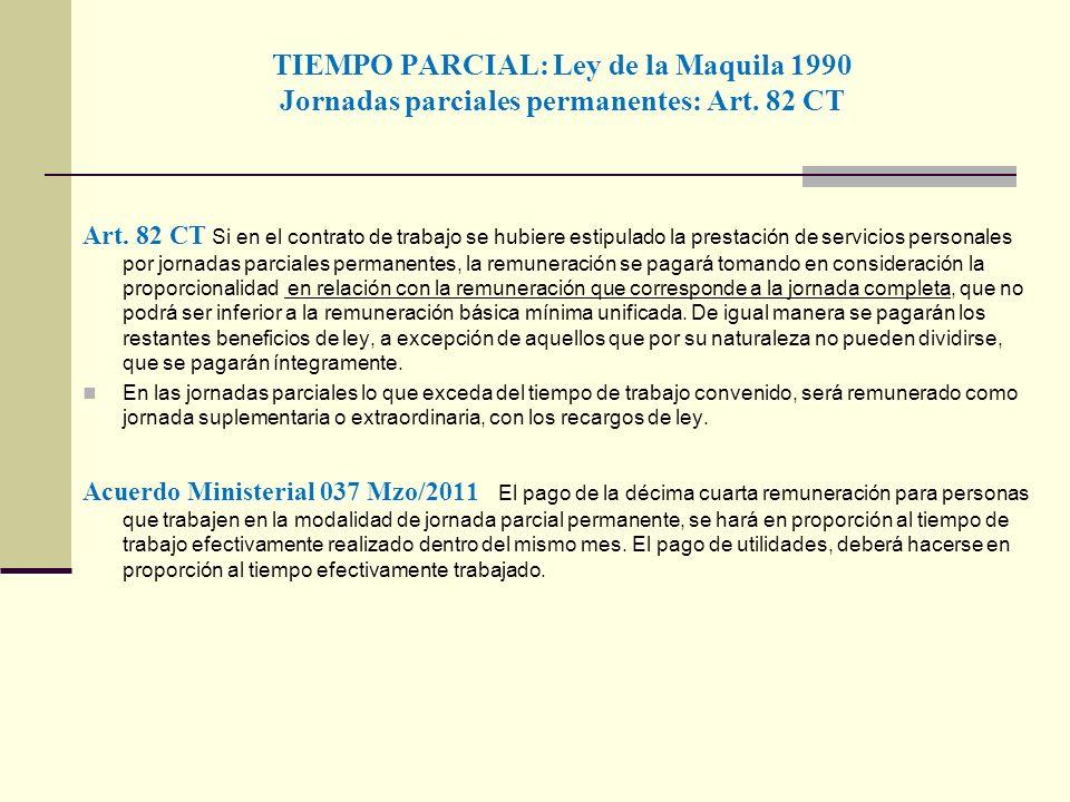 TIEMPO PARCIAL: Ley de la Maquila 1990 Jornadas parciales permanentes: Art. 82 CT Art. 82 CT Si en el contrato de trabajo se hubiere estipulado la pre