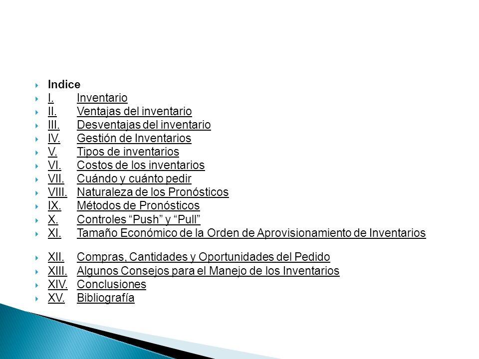 Indice I.Inventario II.Ventajas del inventario III.Desventajas del inventario IV.Gestión de Inventarios V.Tipos de inventarios VI.Costos de los invent
