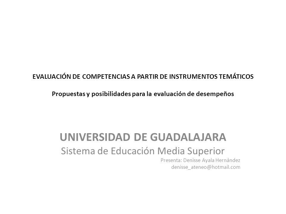 EVALUACIÓN DE COMPETENCIAS A PARTIR DE INSTRUMENTOS TEMÁTICOS Propuestas y posibilidades para la evaluación de desempeños UNIVERSIDAD DE GUADALAJARA Sistema de Educación Media Superior Presenta: Denisse Ayala Hernández denisse_ateneo@hotmail.com