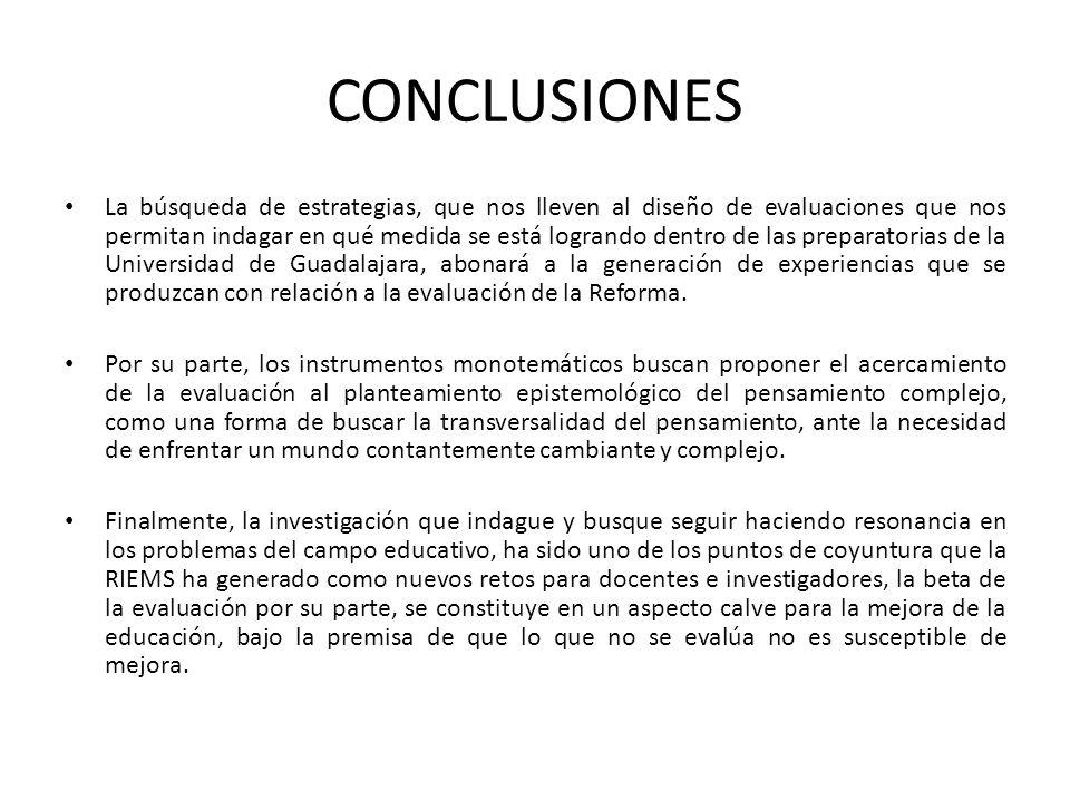 CONCLUSIONES La búsqueda de estrategias, que nos lleven al diseño de evaluaciones que nos permitan indagar en qué medida se está logrando dentro de las preparatorias de la Universidad de Guadalajara, abonará a la generación de experiencias que se produzcan con relación a la evaluación de la Reforma.