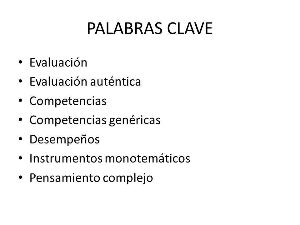 PALABRAS CLAVE Evaluación Evaluación auténtica Competencias Competencias genéricas Desempeños Instrumentos monotemáticos Pensamiento complejo
